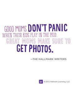 """""""Good moms don't panic when their kids play in the mud. Great moms make sure to get photos."""" A good reminder not to sweat the small stuff."""