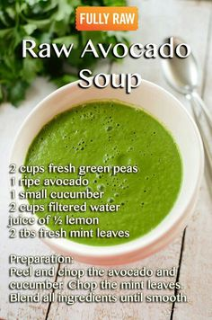 * Raw Avocado Mint Soup. Makes 2 portions. INGREDIENTS: 1 cup small peas, 1 small avocado, 1/3 large cucumber, 1.25 cups veg stock, 1Tbls lemon juice, 2-3 Tbls fresh mint leaves, 1 Tbls brewers yeast. METHOD: mix all ingredients in a blender until smooth. NEXT TIME: add one or more of these for a rounder flavour... tahini, nut butter, splash of tamari, pinch of cayenne pepper, 1/4 small clove minced garlic, grated ginger, apple cider vinegar, honey, mustard