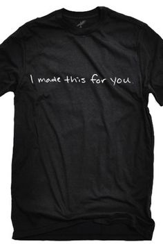 I Made This For You shirt