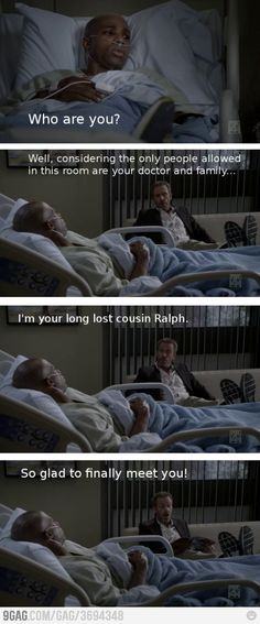 Patient: Who are you? Dr. Gregory House: Well, considering the only people allowed in this room are your doctor and family...I'm your long lost cousin Ralph. So glad to finally meet you! House MD quotes                                                                                                                                                                                 More