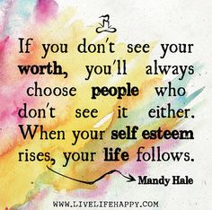 """""""If you don't see your worth, you'll always choose people who don't see it either. When your self esteem rises, your life follows."""""""