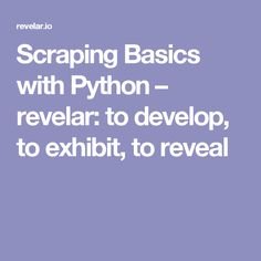 Scraping Basics with Python – revelar: to develop, to exhibit, to reveal