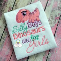 Silly Boys Dinosaurs are for girls shirt or by GingerLyBoutique
