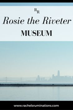 The Rosie the Riveter Museum: Fascinating WWII home front history | Rachel's Ruminations
