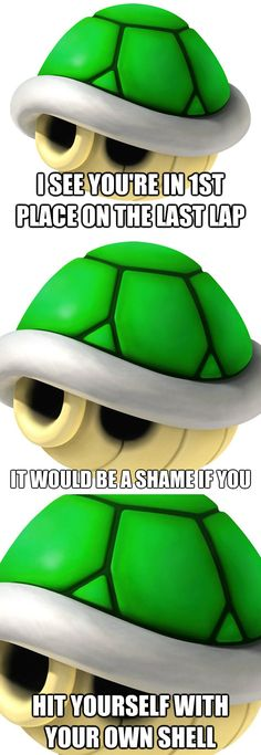 I see you're in 1st place on the last lap... It would be a shame if you... HIT YOURSELF WITH YOUR OWN SHELL.