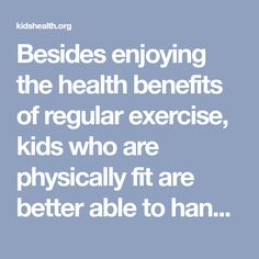 Besides enjoying the health benefits of regular exercise, kids who are physically fit are better able to handle physical and emotional challenges.