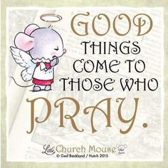 Good things come to those who pray.