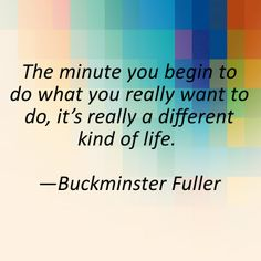 buckminster fuller quotes | The minute you begin to do what you really want to do, it's really a ...