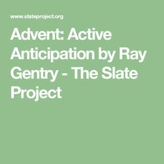 Advent: Active Anticipation by Ray Gentry - The Slate Project