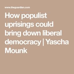 How populist uprisings could bring down liberal democracy | Yascha Mounk