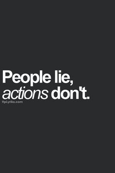 people lie, actions don't