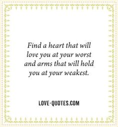 ✝ ♥ ✞ ♥ ✝ Find a heart that will love you at your worst and arms that will hold you at your weakest. ✝ ♥ ✞ ♥ ✝
