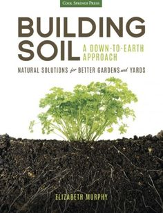 Building Soil A Down-to-Earth Approach Natural Solutions for Better Gardens and Yards