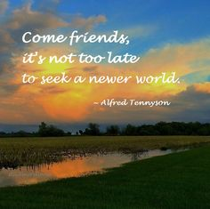 """""""Come friends, it's not too late to seek a newer world."""" ~ Alfred Tennyson #quote"""