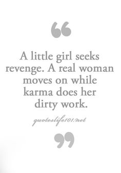 "Just move on!  This is 100% me.  I may plan revenge in my head, but never follow through.  Just let Karma do it's job, and go watch ""Revenge"" on TV (love that show)!  ;)"