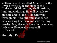 Sherrilyn Kenyon - quote-Then he will be called Acheron for the River of Woe. Like the river of the Underworld, his journey shall be dark, long and enduring. He will be able to give life and to take it. He will walk through his life alone and abandoned – ever seeking kindness and ever finding cruelty. May the gods have mercy on you, little one. No one else ever will. (Oracle)Source: quoteallthethings.com #SherrilynKenyon #quote #quotation #aphorism #quoteallthethings