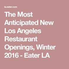 The Most Anticipated New Los Angeles Restaurant Openings, Winter 2016 - Eater LA