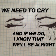 we need to cry and if we do, i know that we'll be alright (cry baby)