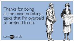 Thanks for doing all the mind-numbing tasks that I'm overpaid to pretend to do.