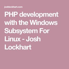 PHP development with the Windows Subsystem For Linux - Josh Lockhart