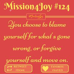 #Mission4Joy - Mission #124 - #Blaming: You choose to blame yourself for what's gone wrong, or forgive yourself and move on. - via @FeedingJoy