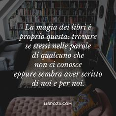 The magic of books is precisely this: to find oneself in the words of someone who does not know us yet seems to have written about us and for us. I Love Books, Good Books, Books To Read, My Books, Book Quotes, Words Quotes, Fable, Quotes About Everything, Something To Remember