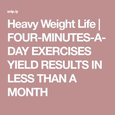 Heavy Weight Life | FOUR-MINUTES-A-DAY EXERCISES YIELD RESULTS IN LESS THAN A MONTH