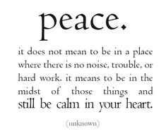 peace it does not mean to be in a place where there is no noise, trouble, or hard work. it means to be in the midst of those things and  still be calm in your heart.