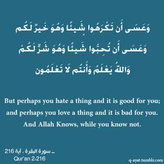 But perhaps you hate a thing and it is good for you; and perhaps you love a thing and it is bad for you. and Allah knows, while you know not. Quran 2.216