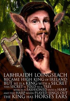 "Labhraidh Loingseach had horse's ears. He had his hair cut once a year, and the barber was immediately put to death. The next barber begged the king not to kill him. A druid advised him to tell his secret to a tree. He told the secret to a large willow. A harper made a new one out of the same willow. Whenever he played it, the harp sang ""Labraid Lorc has horse's ears"". Labraid repented of all the barbers he had put to death and admitted his secret."