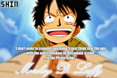 I don't want to conquer anything. I just think that the guy with the most freedom in this whole ocean... Is the Pirate King!~~~ Luffy D. Monkey