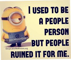 I USED TO BE A PEOPLE PERSON BUT PEOPLE RUINED IT FOR ME!