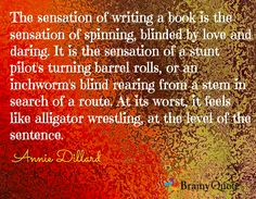The sensation of writing a book is the sensation of spinning, blinded by love and daring. It is the sensation of a stunt pilot's turning barrel rolls, or an inchworm's blind rearing from a stem in search of a route. At its worst, it feels like alligator wrestling, at the level of the sentence. / Annie Dillard