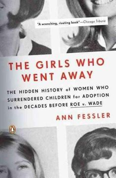 The Girls Who Went Away: The Hidden History of Women Who Surrendered Children for Adoption in the Decades Before ...