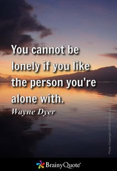 You cannot be lonely if you like the person you're alone with. - Wayne Dyer
