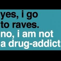 Most people incorrectly judge and stereotype people. I love the music and dancing and living a P.L.U.R. lifestyle (peace,love,unity, respect) most ignorant people assume all ravers are all druggies and or gay/lesbian or whatever else. In reality people from 16-60 attend raves from all races and walks of life to dance to one beat. It is all about the music and dancing. So STOP hating and misjudging.