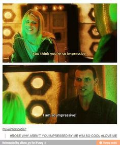 Rose: You think your so impressive. Nine: *while taking this offensively* I am so impressive! | Doctor Who