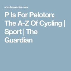 P Is For Peloton: The A-Z Of Cycling | Sport | The Guardian