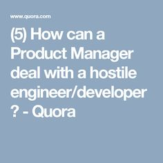 (5) How can a Product Manager deal with a hostile engineer/developer? - Quora