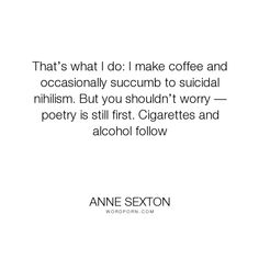 """Anne Sexton - """"That�s what I do: I make coffee and occasionally succumb to suicidal nihilism. But..."""". poetry, letters, coffee, anne-sexton"""
