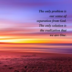 The only problem is our sense of separation from God. The only solution is the realization that we are One.