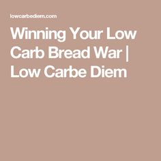 Winning Your Low Carb Bread War | Low Carbe Diem