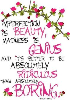 Imperfection is beauty, madness is genius and its better to be absolutely ridiculous than absolutely boring.