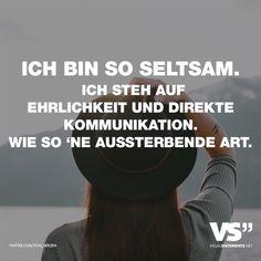 Visual Statements®️ Ich bin so seltsam. Ich steh auf Ehrlichkeit und direkte Kommunikation wie so 'ne aussterbende Art. Sprüche / Zitate / Quotes /Leben / Freundschaft / Beziehung / Familie / tiefgründig / lustig / schön / nachdenken