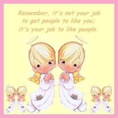 """Remember, it's not your job to get people to like you; it's your job to like people."" -Precious Moments"