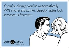 If you're funny, you're automatically 79% more attractive. Beauty fades but sarcasm is forever.