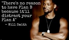"""There is no reason to have Plan B because it will distract you from your Plan A"" - Will Smith"