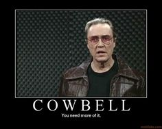 """I got a feva and the ONLY perscription is more cowbell."""