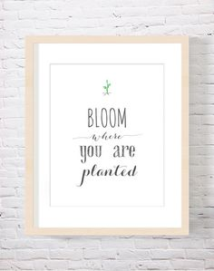 Bloom Where You Are Planted Grow Where You're Planted Inspirational Quote Typography print housewarming gift Gardening Gardener Gift