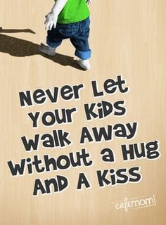 Never let your kids walk away without a hug and a kiss.